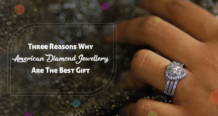 Three Reasons Why American Diamond Jewellery are The Best Gift